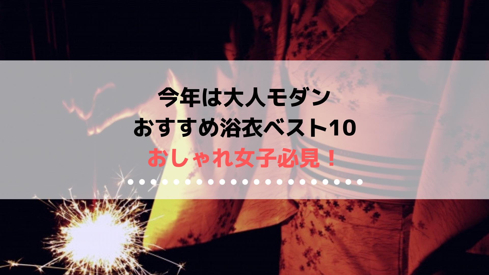 今年は大人モダン おすすめ浴衣ベスト10!【おしゃれ女子必見】